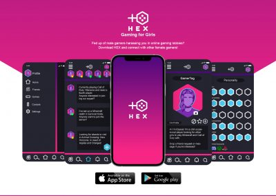 This image shows a mock-up of an app called HEX for mobile phones displayed on five screens. The app functions as a form of social media where users can post and connect with other female gamers. The mock-up is portrayed against a white background with half a pink hexagon coming down from the top of the image. The image features the brands logo which uses the female gender symbol turned 90 degrees clockwise but instead of the circle has a hexagon instead, with four circles contained within to represent a gaming controller. The text reads – Gaming for Girls, Fed up of male gamers harassing you in online gaming lobbies? Download HEX and connect with other female gamers!